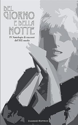 Del giorno e della notte: IV Antologia di racconti del XXI secolo