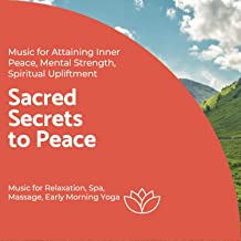 Sacred Secrets To Peace (Music For Attaining Inner Peace, Mental Strength, Spiritual Upliftment) (Music For Relaxation, Spa, Massage, Early Morning Yoga)