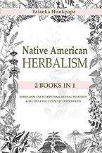 Native American Herbalism: 2 BOOKS IN 1: Herbalism Encyclopedia & Herbal Remedies & Recipes ( The Ultimate Dispensary)