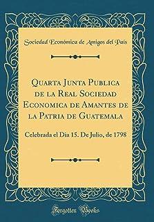 Quarta Junta Publica de la Real Sociedad Economica de Amantes de la Patria de Guatemala: Celebrada El Dia 15. de Julio, de...
