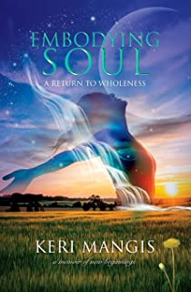 Embodying Soul: A Return to Wholeness: A Memoir of New Beginnings