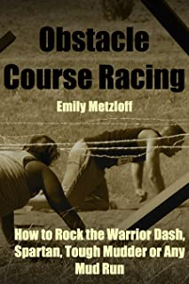Obstacle Course Racing: How to Rock the Warrior Dash, Spartan, Tough Mudder or Any Mud Run