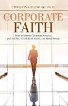 Corporate Faith: How to Survive Corporate America and Still Be a Good, Faith-Based, and Moral Person