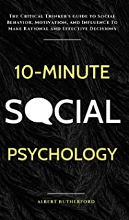 10-Minute Social Psychology: The Critical Thinker's Guide to Social Behavior, Motivation, and Influence To Make Rational a...