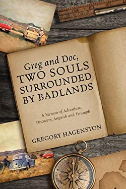 Greg and Doc, Two Souls Surrounded by Badlands: A Memoir of Adventure, Discovery, Anguish and Triumph