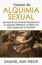 TRATADO DE ALQUIMIA SEXUAL: Secretos de la Iniciación Espiritual en La Alquimia Medieval, La Biblia y el Libro Egipcio de los Muertos (Spanish Edition)