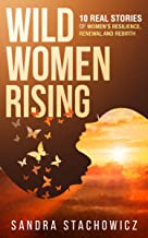 Wild Women Rising: 10 Real Stories of Women's Resilience, Renewal And Rebirth (Never Give Up Stories Book 3) (English Edition)