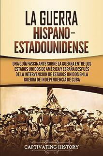 La guerra hispano-estadounidense: Una guía fascinante sobre la guerra entre los Estados Unidos de América y España después de la intervención de Estados Unidos en la Guerra de Independencia de Cuba: Amazon.es:
