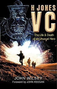 H Jones VC: The Life & Death of an Unusual Hero