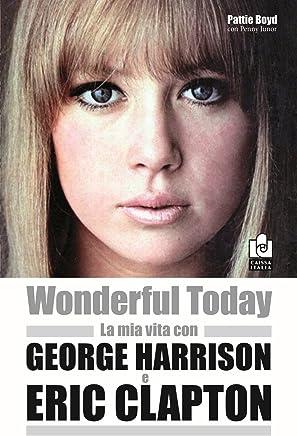 Wonderful today. La mia vita con George Harrison ed Eric Clapton