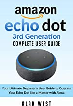 ECHO DOT 3RD GENERATION COMPLETE USER GUIDE: Your Ultimate Beginner's Guide to Operate Your Echo Dot like a Master with Alexa