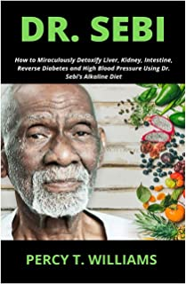 DR. SEBI: How to Miraculously Detoxify Liver, Kidney, Intestine, Reverse Diabetes and High Blood Pressure Using Dr. Sebi's...