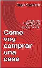 Como voy comprar una casa: Encuentra los pasos vitales que necesitas para comprar una casa. (Spanish Edition)