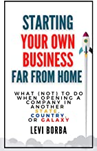 Starting Your Own Business Far From Home: What (Not) to Do When Opening a Company in Another State, Country, or Galaxy (Th...