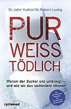 Pur, weiß, tödlich.: Warum der Zucker uns umbringt - und wie wir das verhindern können. (German Edition)