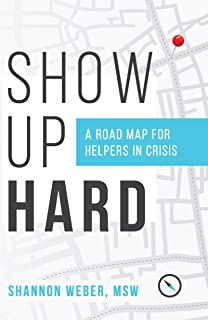 Show Up Hard: A Road Map for Helpers in Crisis