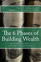 The 6 Phases of Building Wealth: The Step-by-Step Guide to Achieving Financial Freedom (The 6 Phases of Building Wealth Series) (Volume 1)