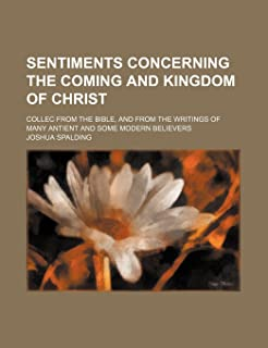 Sentiments Concerning the Coming and Kingdom of Christ; Collec from the Bible, and from the Writings of Many Antient and S...