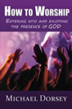 How To Worship: Entering Into and Enjoying the Presence of God