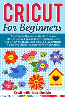 CRICUT FOR BEGINNERS: An Updated Beginner's Guide to Learn How to Use and Install Every Functions of the Top Cricut Machines with Detailed Illustrations + Tips and Tricks to Make
