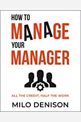 How to Manage Your Manager: All the Credit, Half the Work Kindle Edition