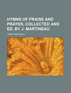 Hymns of Praise and Prayer, Collected and Ed. by J. Martineau