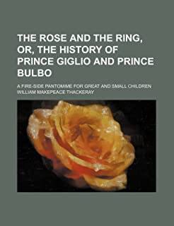 The Rose and the Ring, Or, the History of Prince Giglio and Prince Bulbo; A Fire-Side Pantomime for Great and Small Children