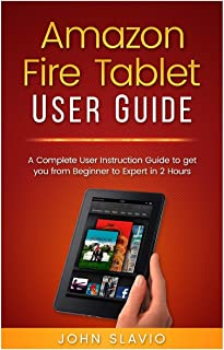 Amazon Fire Tablet User Guide: A Complete User Instruction Guide to get you from Beginner to Expert in 2 Hours (Web Services such as Amazon Fire ... Amazon Prime, Amazon Speaker, Amazon Alexa)