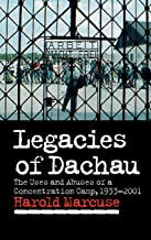 Legacies of Dachau: The Uses and Abuses of a Concentration Camp, 1933-2001
