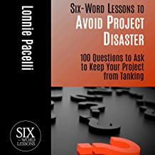 Six-Word Lessons to Avoid Project Disaster: 100 Questions to Ask to Keep Your Project from Tanking: The Six-Word Lessons S...