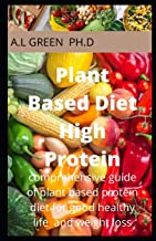 Plant Based Diet High Protein: Comprehensive Guide for Plant Based Diet for Good Healthy Life and Weight Loss