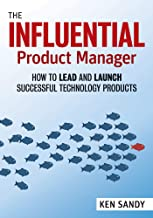 The Influential Product Manager: How to Lead and Launch Successful Technology Products