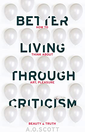 Better Living Through Criticism: How to Think about Art, Pleasure, Beauty and Truth