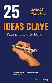 25 IDEAS CLAVE PARA PUBLICAR TU LIBRO: Vende tu libro en Amazon Kindle sin esfuerzo (Spanish Edition)