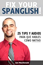 Fix Your Spanglish!: 25 Tips y Audios Para Que Hables Como Nativo (Spanish Edition)