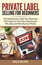 Private Label Selling For Beginners: Find Manufacturers, Build Your Brand and Sell Products as Your Own Using Amazon FBA, eBay and Other Business Models