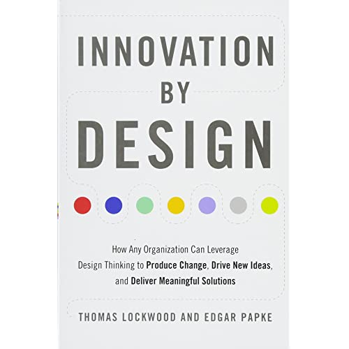 Amazon Com Innovation By Design How Any Organization Can Leverage Design Thinking To Produce Change Drive New Ideas And Deliver Meaningful Solutions 9781632651167 Lockwood Thomas Papke Edgar Books