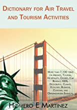 Dictionary for Air Travel and Tourism Activities: Over 7,100 Terms on Airlines, Tourism, Hospitality, Cruises, Car Rentals, Gds, Geography, Climate, Ecology, ... Customs, and Organizations Subjects
