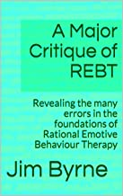 A Major Critique of REBT: Revealing the many errors in the foundations of Rational Emotive Behaviour Therapy (English Edition)
