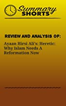 Review and Analysis On: Ayaan Hirsi Ali's: Heretic: Why Islam Needs A Reformation Now (Summary Shorts Book 10)
