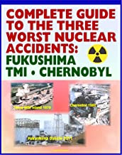 Complete Guide to the Three Worst Nuclear Power Plant Accidents: Fukushima 2011, Three Mile Island 1979, and Chernobyl 1986 - Authoritative Coverage of Radiation Releases and Effects
