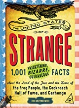 The United States of Strange: 1,001 Frightening, Bizarre, Outrageous Facts About the Land of the Free and the Home of the ...