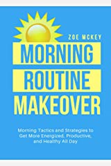 Morning Routine Makeover: Morning Tactics And Strategies To Get More Energized, Productive, And Healthy All Day (Good Habits Book 2) Kindle Edition