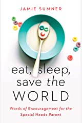 Eat, Sleep, Save the World: Words of Encouragement for the Special Needs Parent Kindle Edition