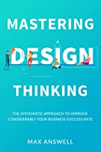 Mastering Design Thinking: The Systematic Approach to Improve Considerably Your Business Success Rate (English Edition)