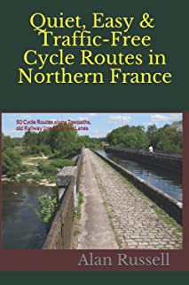 Quiet, Easy & Traffic-Free Cycle Routes in Northern France: 50 Cycle Routes along Towpaths, old Railway lines & Green Lanes