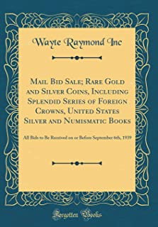 Mail Bid Sale; Rare Gold and Silver Coins, Including Splendid Series of Foreign Crowns, United States Silver and Numismatic Books: All Bids to Be ... Before September 6th, 1939 (Classic Reprint)