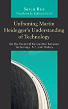 Unframing Martin Heidegger's Understanding of Technology: On the Essential Connection between Technology, Art, and History (Postphenomenology and the Philosophy of Technology)