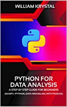 Python for Data Analysis : A Step by Step Guide for Beginners, NumPy, IPython, Data Wrangling with Pandas.