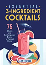 Essential 3-Ingredient Cocktails: 75 Classic And Contemporary Drinks To Make At Home